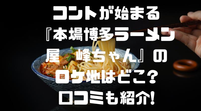 コントが始まる 『本場博多ラーメン屋 峰ちゃん』の ロケ地はどこ? 口コミも紹介!のアイキャッチ