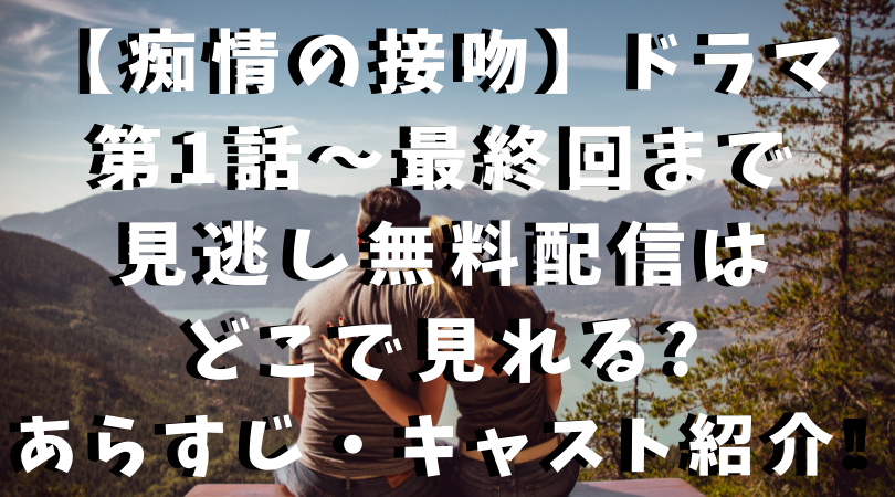 【痴情の接吻】ドラマ 第1話~最終回まで 見逃し無料配信は どこで見れる? あらすじ・キャスト紹介