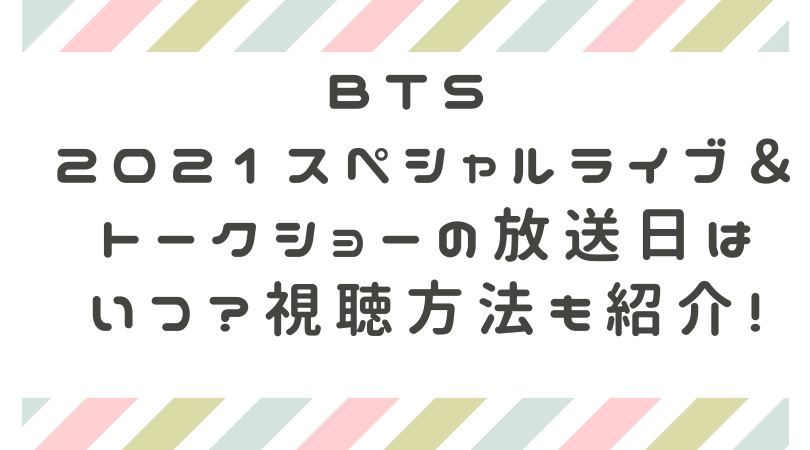 BTS 2021スペシャルライブ&トークショーの放送日は いつ?視聴方法も紹介!のアイキャッチ
