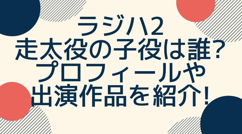 ラジハ2 走太役の子役は誰?プロフィールや 出演作品を紹介!のアイキャッチ